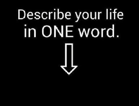 describe your life, one word, question, life, your life